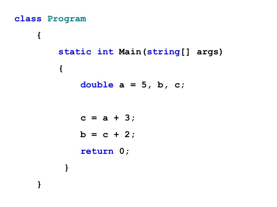 class Program { static int Main(string[] args) double a = 5, b, c; c = a + 3; b = c + 2; return 0;